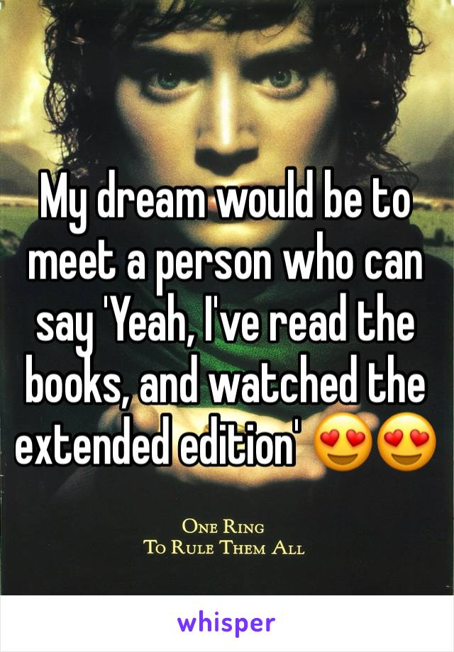 My dream would be to meet a person who can say 'Yeah, I've read the books, and watched the extended edition' 😍😍