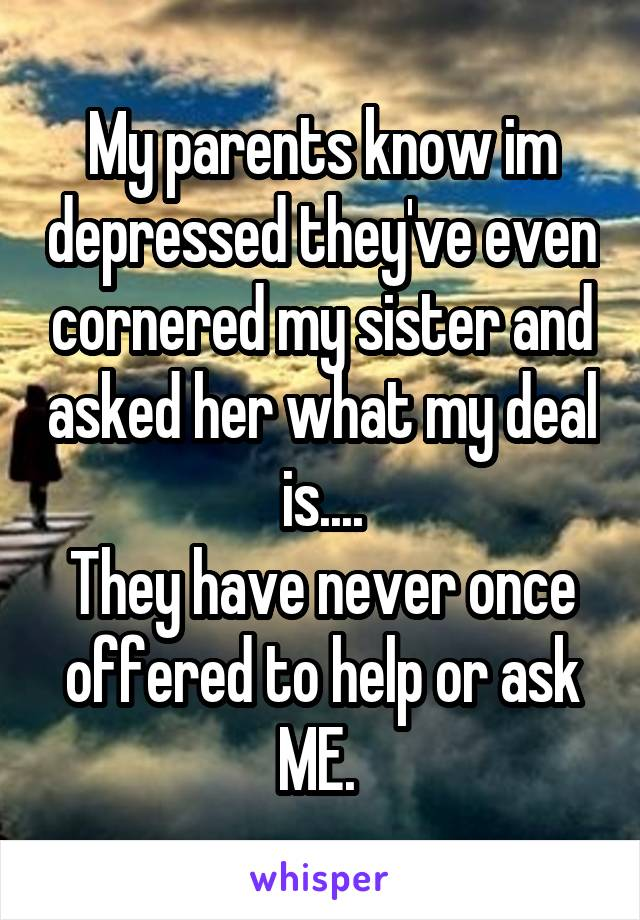 My parents know im depressed they've even cornered my sister and asked her what my deal is.... They have never once offered to help or ask ME.