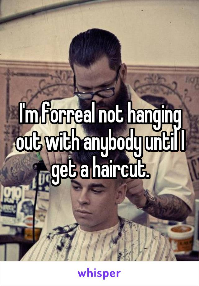 I'm forreal not hanging out with anybody until I get a haircut.