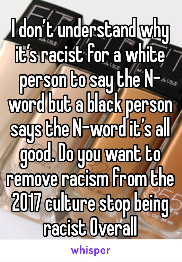 I don't understand why it's racist for a white person to say the N-word but a black person says the N-word it's all good. Do you want to remove racism from the 2017 culture stop being racist Overall