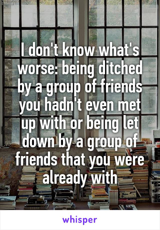I don't know what's worse: being ditched by a group of friends you hadn't even met up with or being let down by a group of friends that you were already with