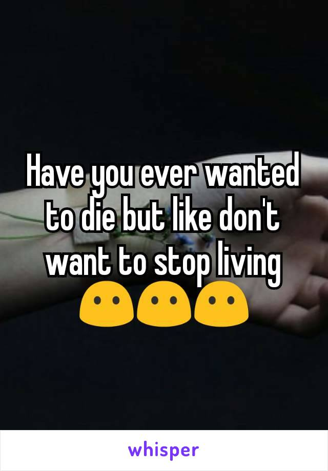 Have you ever wanted to die but like don't want to stop living 😶😶😶