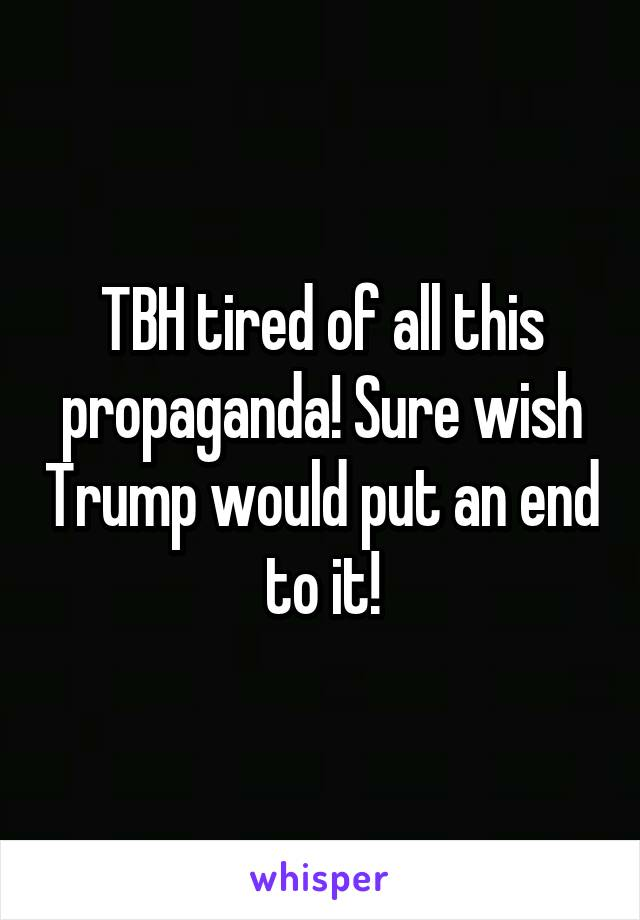 TBH tired of all this propaganda! Sure wish Trump would put an end to it!
