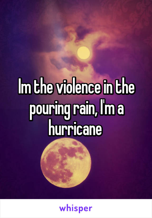 Im the violence in the pouring rain, I'm a hurricane