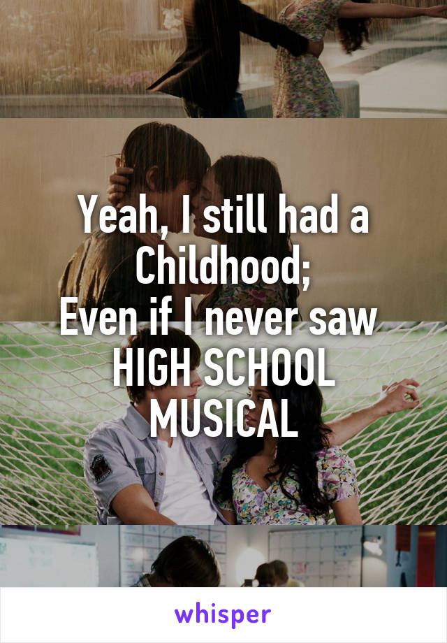 Yeah, I still had a Childhood; Even if I never saw  HIGH SCHOOL MUSICAL