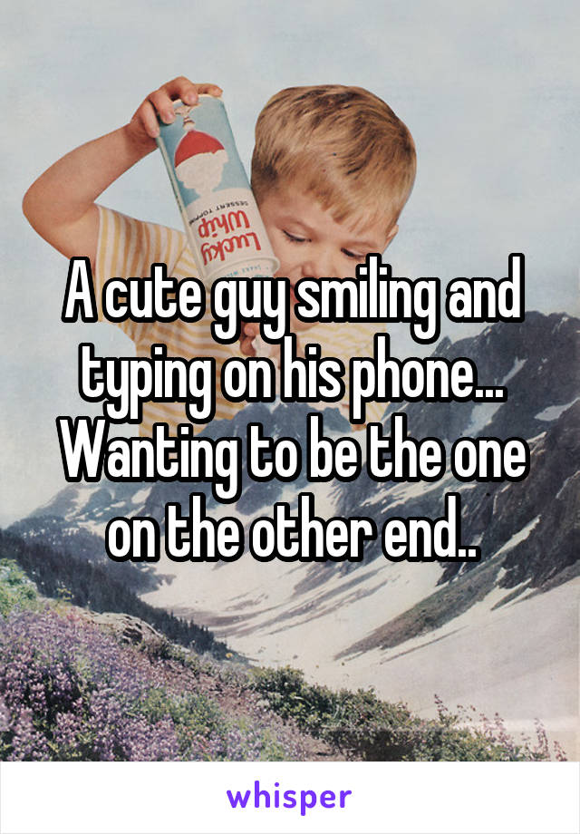 A cute guy smiling and typing on his phone... Wanting to be the one on the other end..