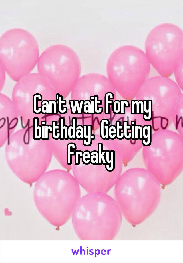 Can't wait for my birthday.  Getting freaky