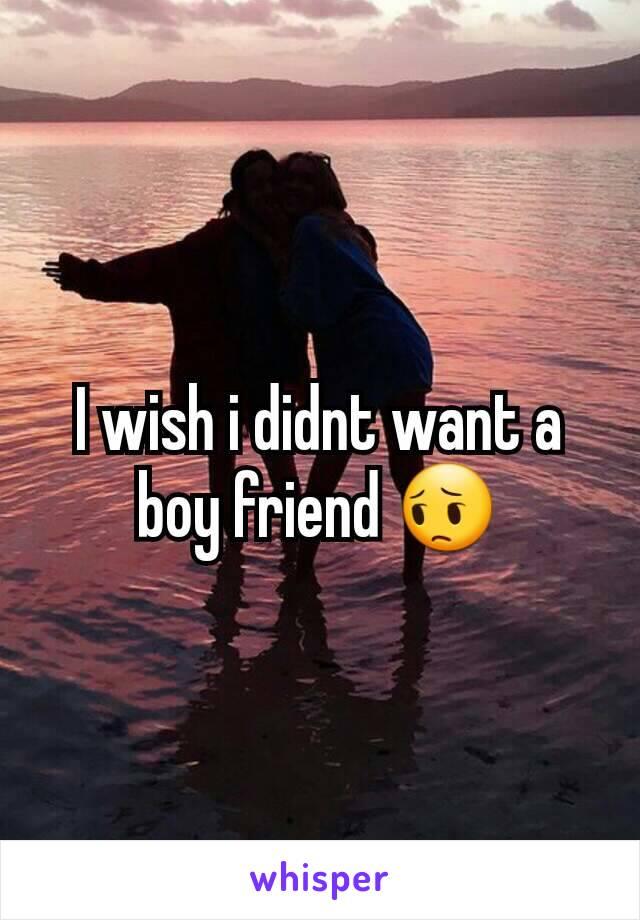 I wish i didnt want a boy friend 😔