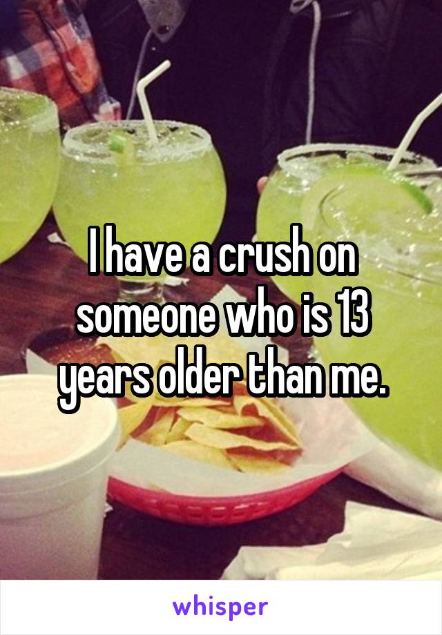 I have a crush on someone who is 13 years older than me.