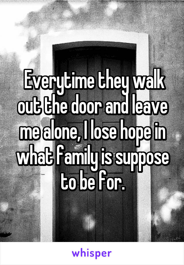 Everytime they walk out the door and leave me alone, I lose hope in what family is suppose to be for.