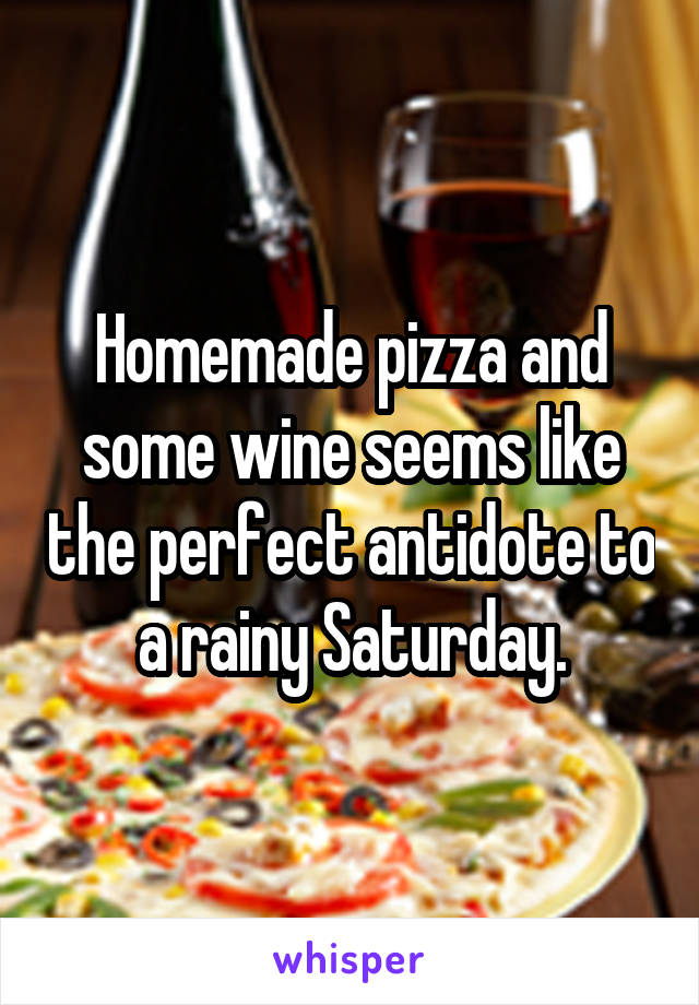 Homemade pizza and some wine seems like the perfect antidote to a rainy Saturday.