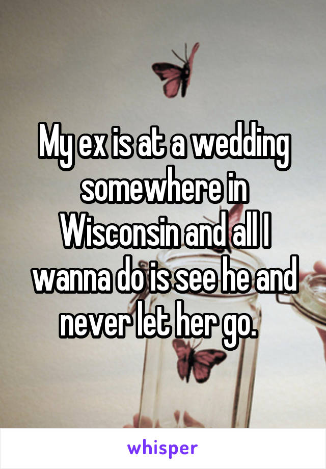 My ex is at a wedding somewhere in Wisconsin and all I wanna do is see he and never let her go.