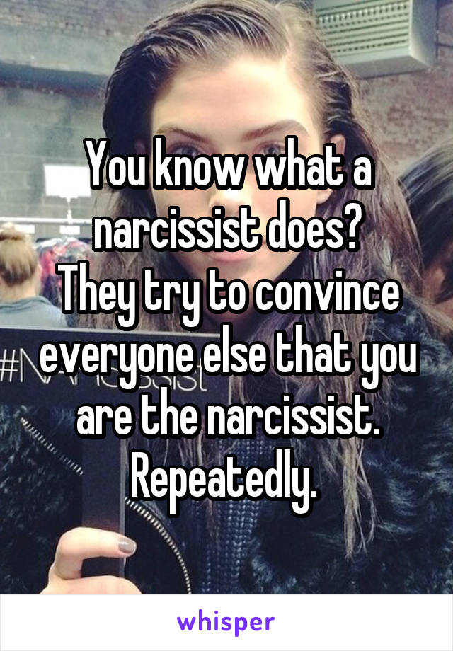 You know what a narcissist does? They try to convince everyone else that you are the narcissist. Repeatedly.