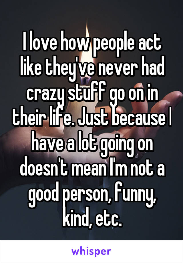 I love how people act like they've never had crazy stuff go on in their life. Just because I have a lot going on doesn't mean I'm not a good person, funny, kind, etc.