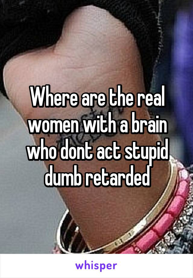 Where are the real women with a brain who dont act stupid dumb retarded