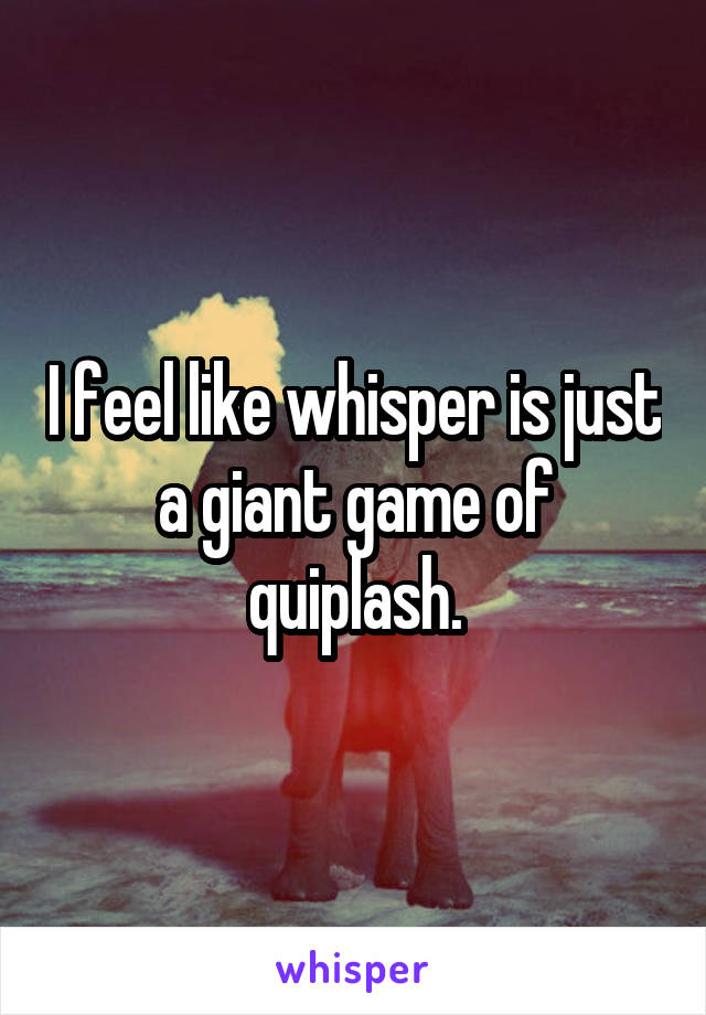 I feel like whisper is just a giant game of quiplash.