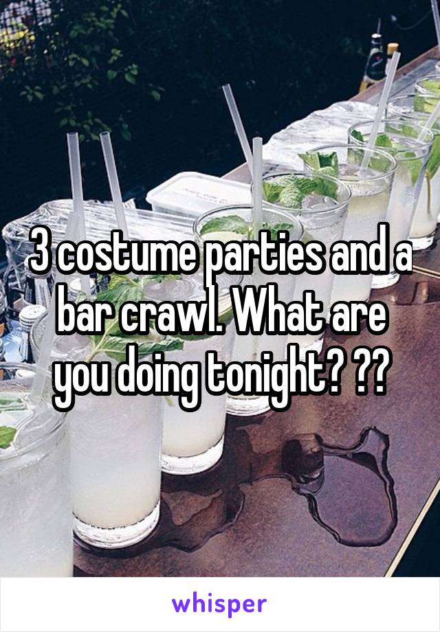3 costume parties and a bar crawl. What are you doing tonight? ??