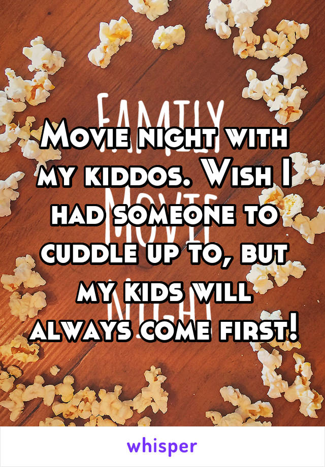 Movie night with my kiddos. Wish I had someone to cuddle up to, but my kids will always come first!