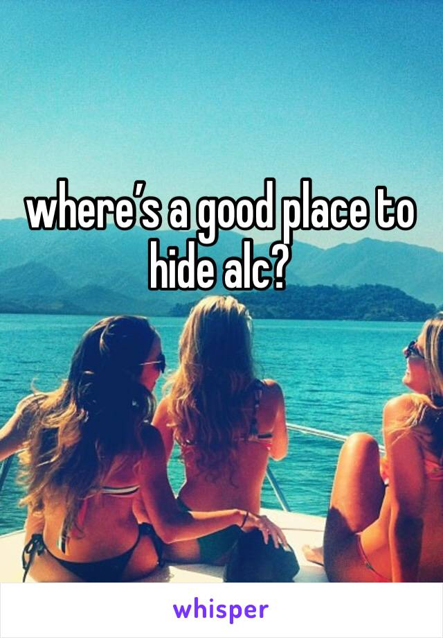 where's a good place to hide alc?