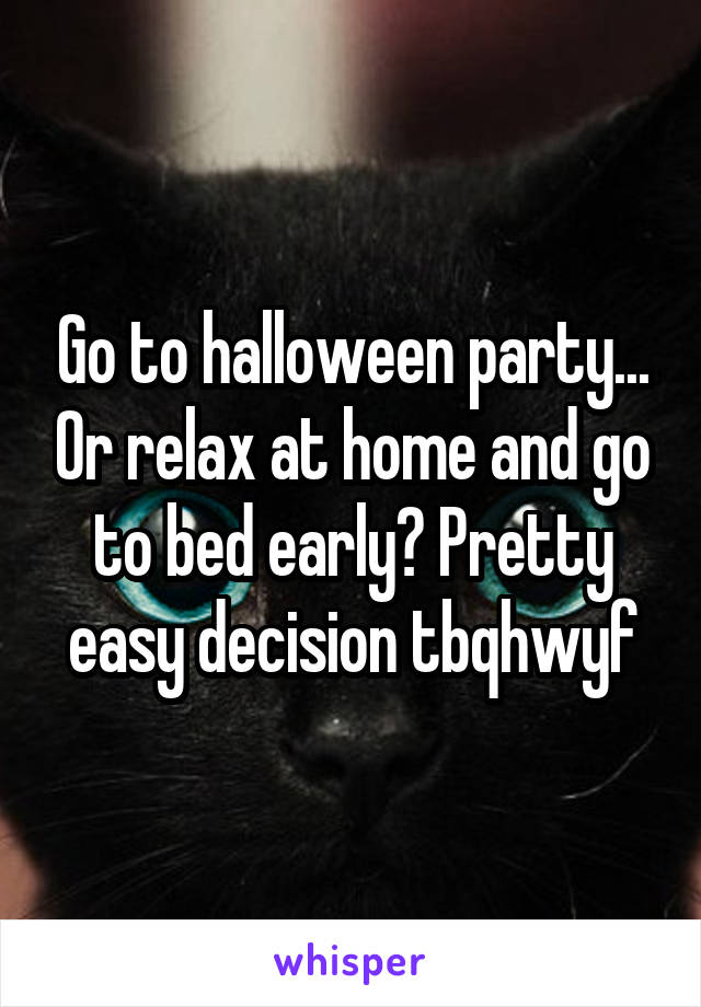 Go to halloween party... Or relax at home and go to bed early? Pretty easy decision tbqhwyf