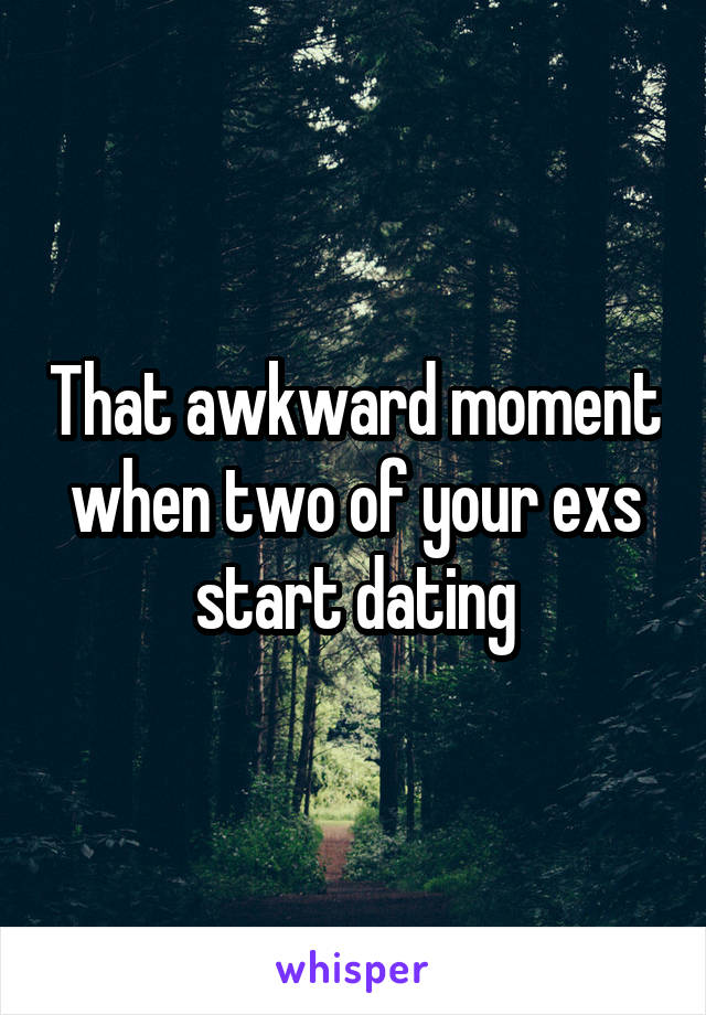 That awkward moment when two of your exs start dating