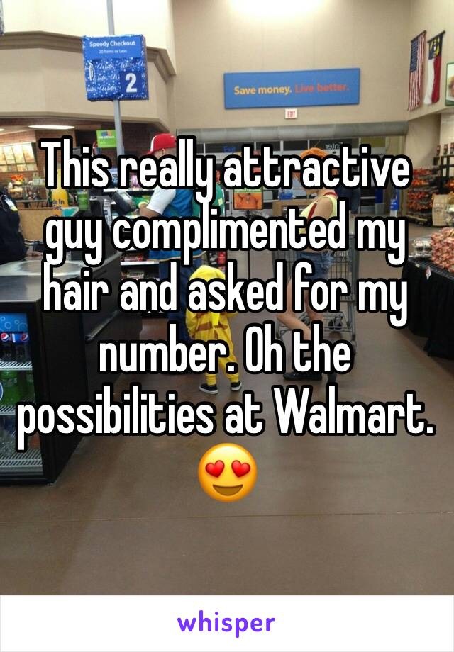 This really attractive guy complimented my hair and asked for my number. Oh the possibilities at Walmart. 😍