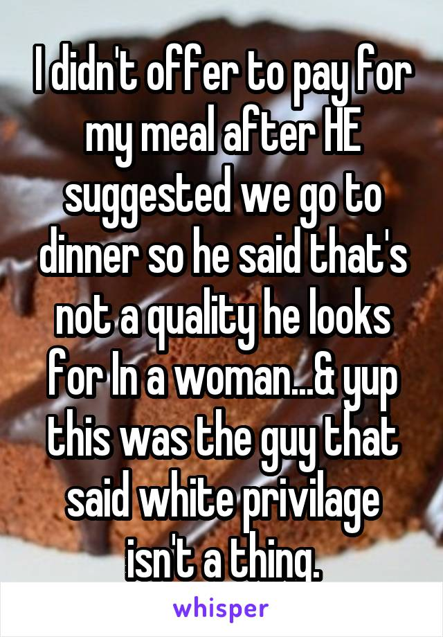 I didn't offer to pay for my meal after HE suggested we go to dinner so he said that's not a quality he looks for In a woman...& yup this was the guy that said white privilage isn't a thing.