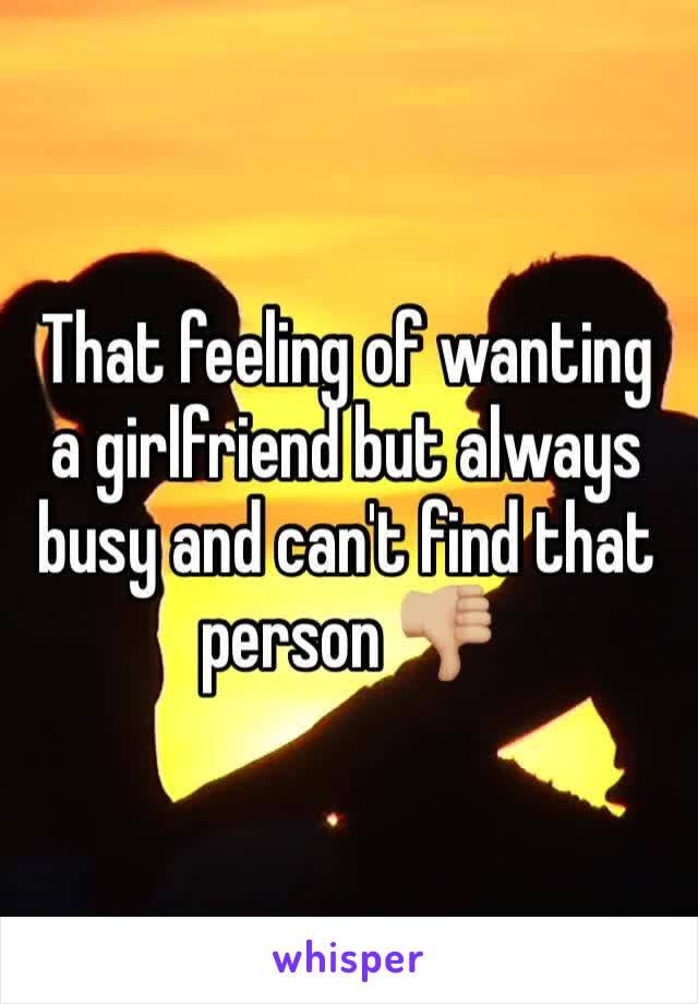 That feeling of wanting a girlfriend but always busy and can't find that person 👎🏼