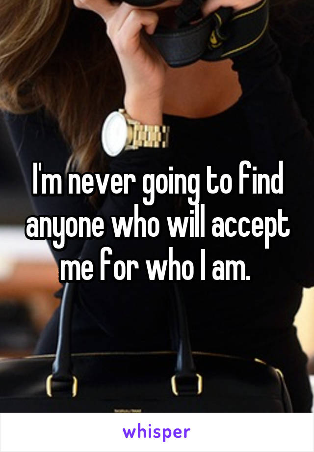 I'm never going to find anyone who will accept me for who I am.