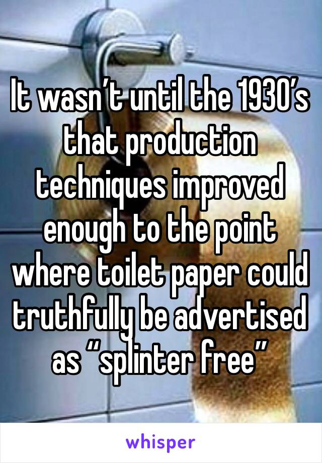 """It wasn't until the 1930's that production techniques improved enough to the point where toilet paper could truthfully be advertised as """"splinter free"""""""