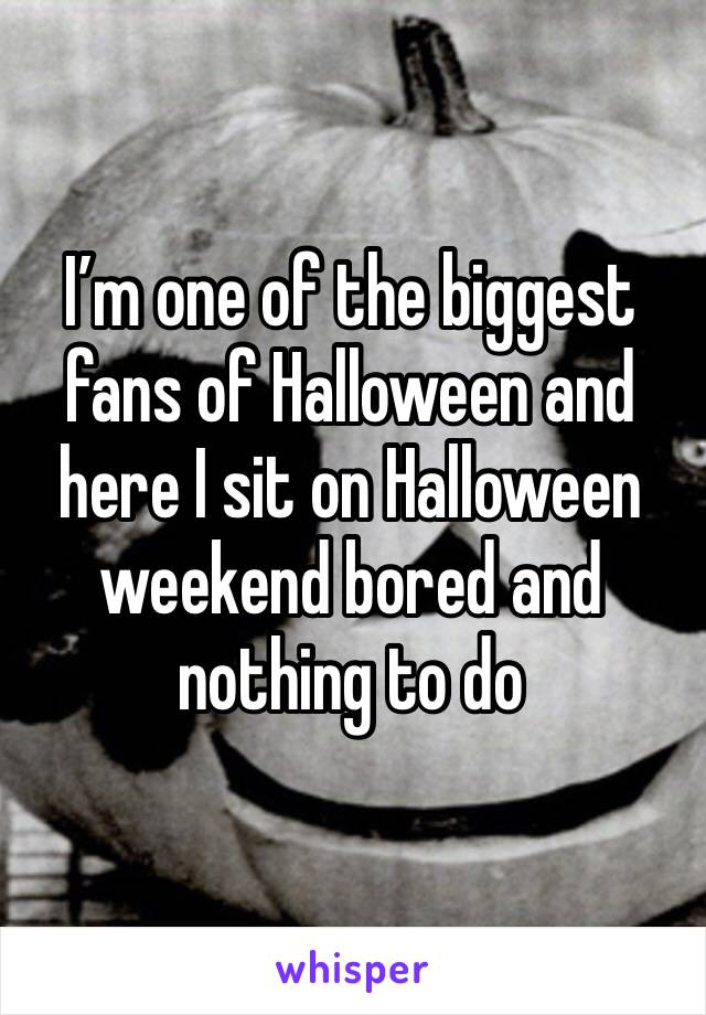 I'm one of the biggest fans of Halloween and here I sit on Halloween weekend bored and nothing to do