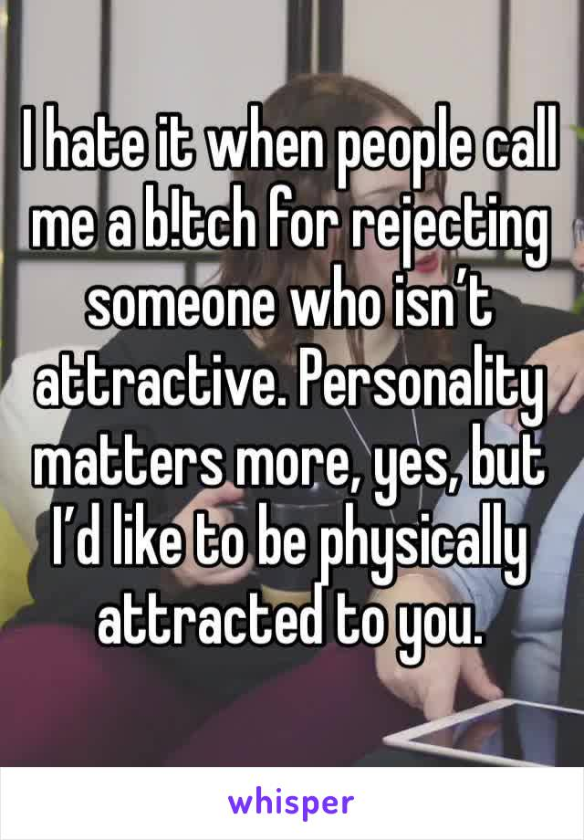I hate it when people call me a b!tch for rejecting someone who isn't attractive. Personality matters more, yes, but I'd like to be physically attracted to you.