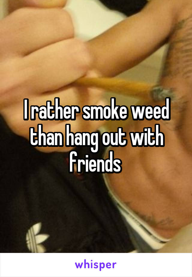 I rather smoke weed than hang out with friends
