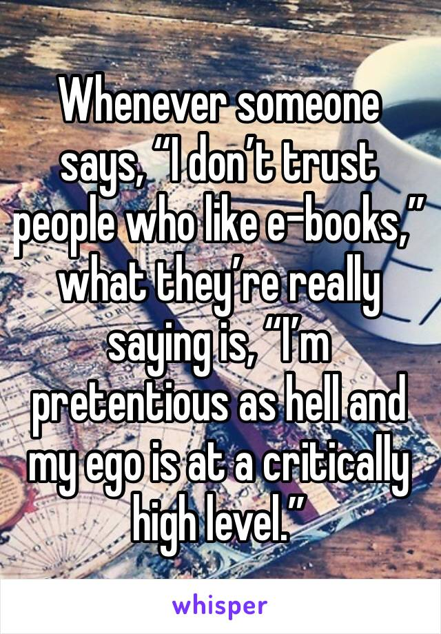 """Whenever someone says, """"I don't trust people who like e-books,"""" what they're really saying is, """"I'm pretentious as hell and my ego is at a critically high level."""""""