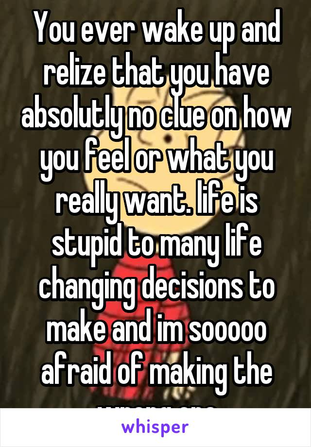 You ever wake up and relize that you have absolutly no clue on how you feel or what you really want. life is stupid to many life changing decisions to make and im sooooo afraid of making the wrong one