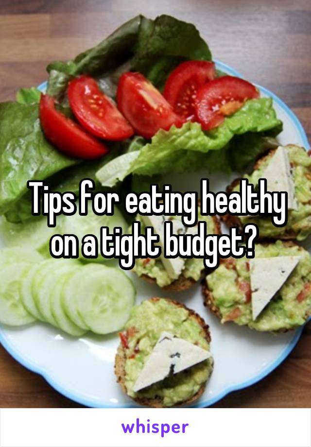 Tips for eating healthy on a tight budget?