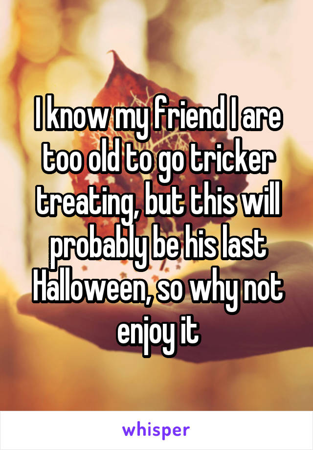 I know my friend I are too old to go tricker treating, but this will probably be his last Halloween, so why not enjoy it