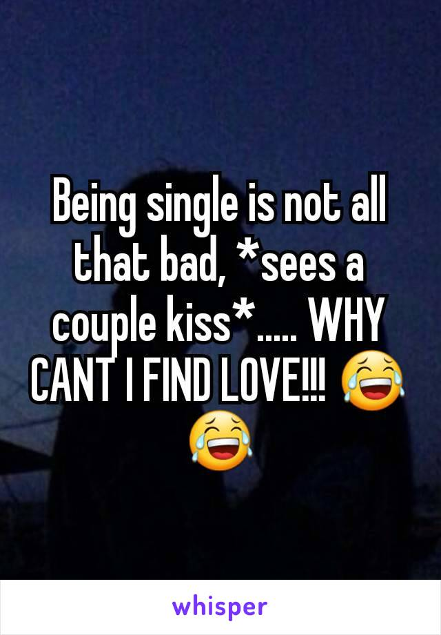 Being single is not all that bad, *sees a couple kiss*..... WHY CANT I FIND LOVE!!! 😂😂