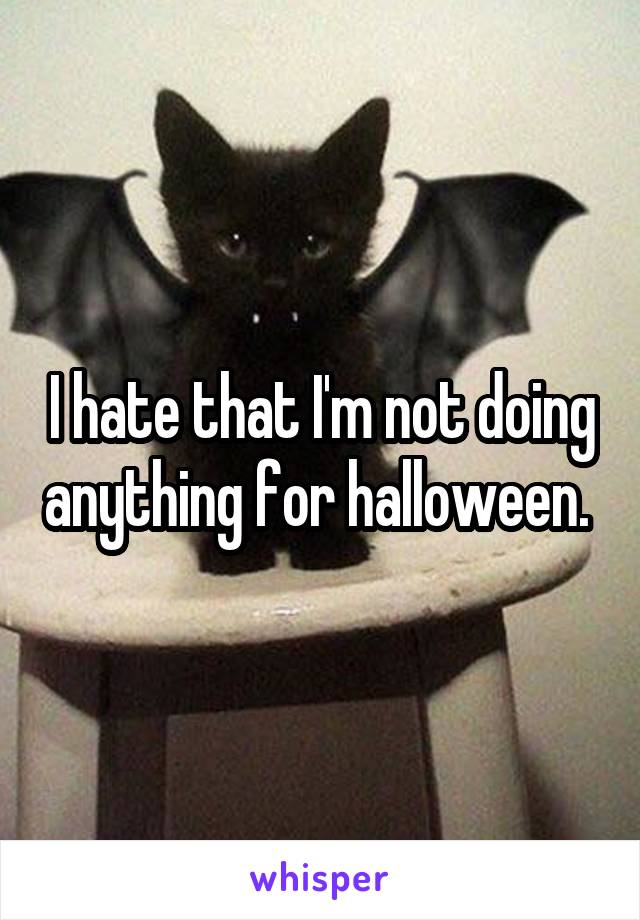 I hate that I'm not doing anything for halloween.