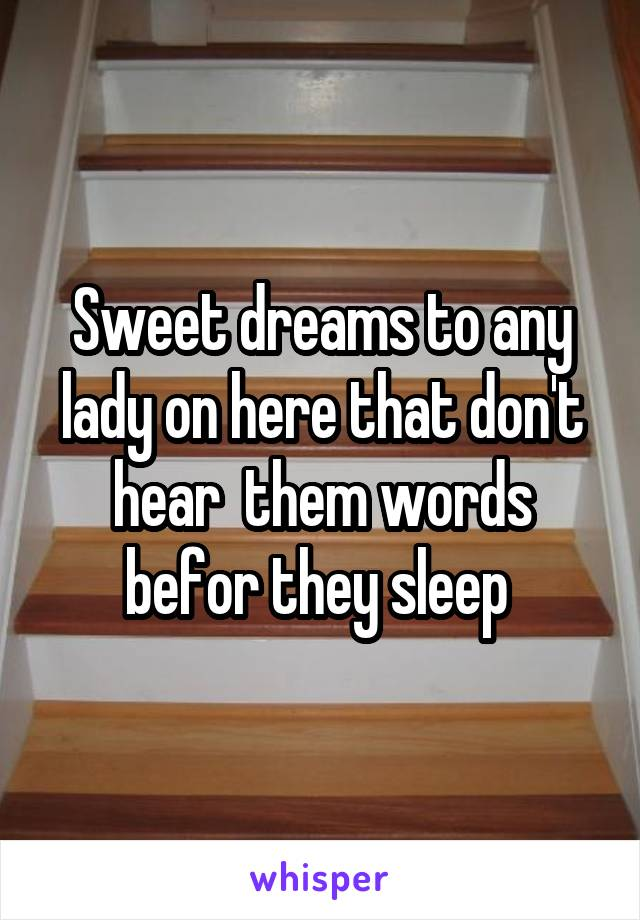 Sweet dreams to any lady on here that don't hear  them words befor they sleep