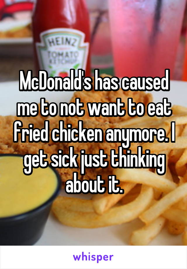 McDonald's has caused me to not want to eat fried chicken anymore. I get sick just thinking about it.