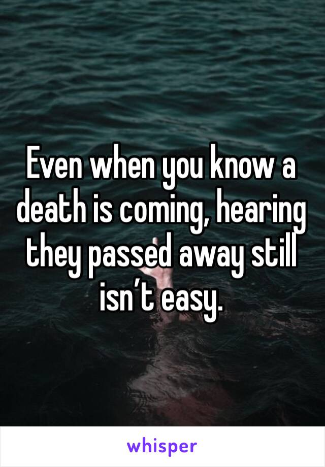 Even when you know a death is coming, hearing they passed away still isn't easy.
