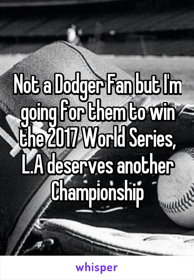 Not a Dodger Fan but I'm going for them to win the 2017 World Series, L.A deserves another Championship