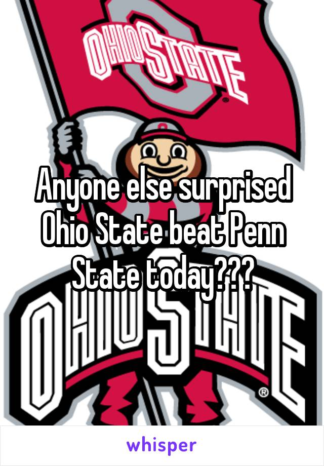 Anyone else surprised Ohio State beat Penn State today???