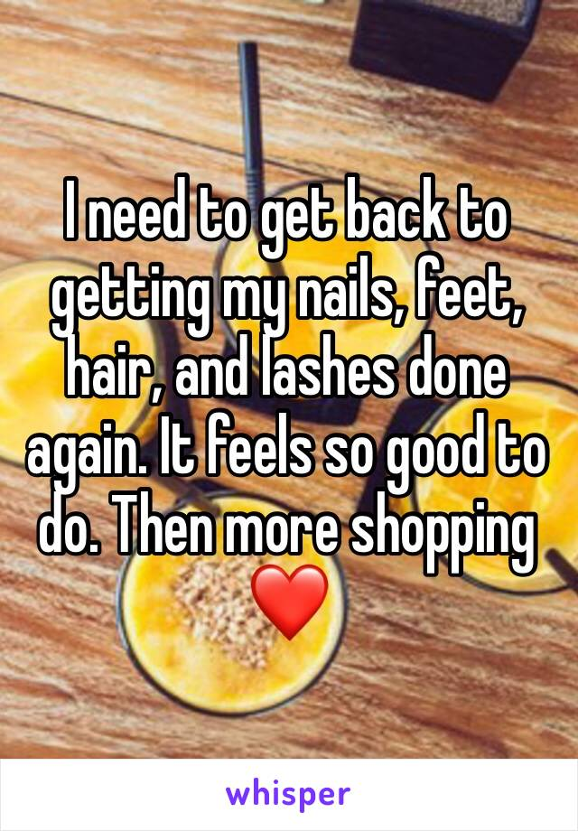 I need to get back to getting my nails, feet, hair, and lashes done again. It feels so good to do. Then more shopping ❤️