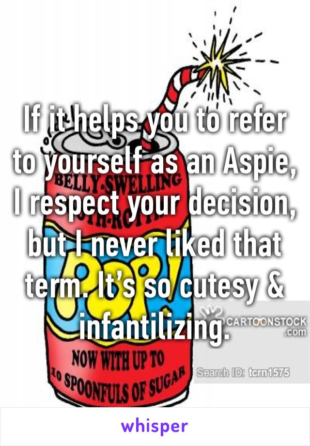If it helps you to refer to yourself as an Aspie, I respect your decision, but I never liked that term. It's so cutesy & infantilizing.