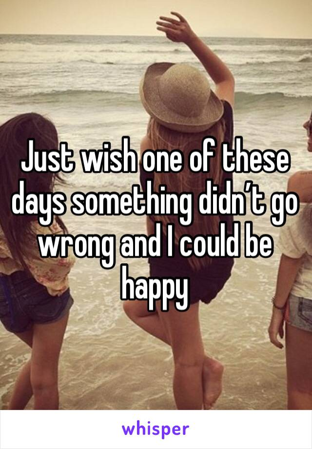Just wish one of these days something didn't go wrong and I could be happy