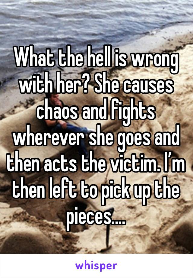 What the hell is wrong with her? She causes chaos and fights wherever she goes and then acts the victim. I'm then left to pick up the pieces....