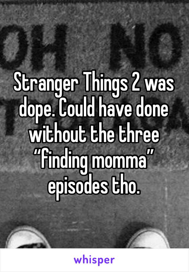 """Stranger Things 2 was dope. Could have done without the three """"finding momma"""" episodes tho."""