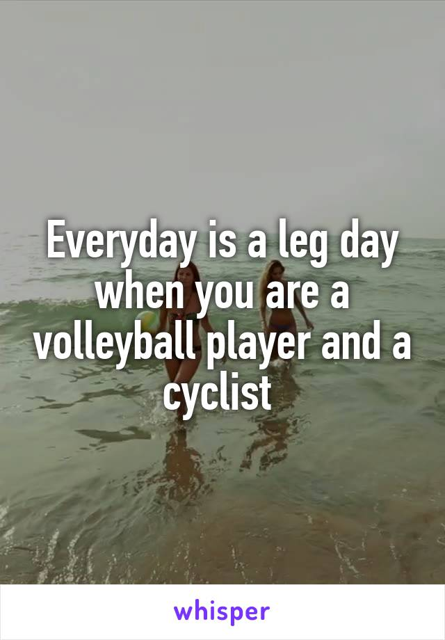 Everyday is a leg day when you are a volleyball player and a cyclist